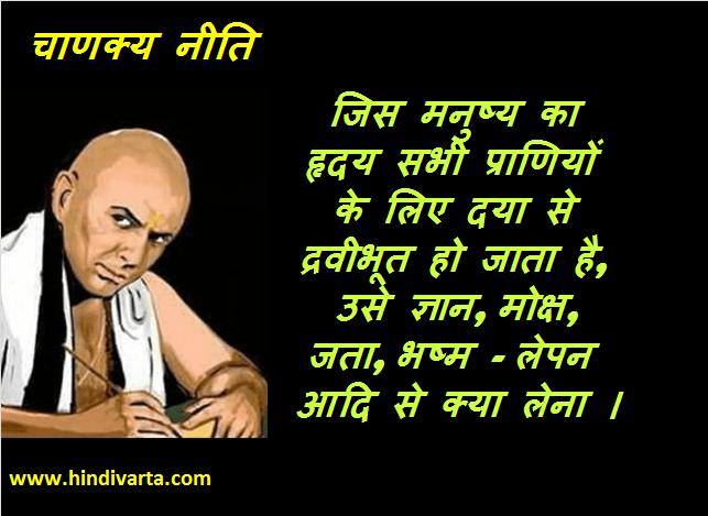 chanakya neeti  जिस मनुष्य का हृदय सभी प्राणियों के लिए दया ज्ञान, मोक्ष, जता, भष्म - लेपन आदि से क्या लेना ।